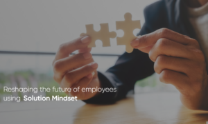 Reshaping the future of our employees with SOLUTION MINDSET!